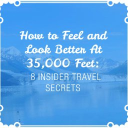 How to Feel and Look Better at 35,000 Feet: 8 Insider Travel Secrets
